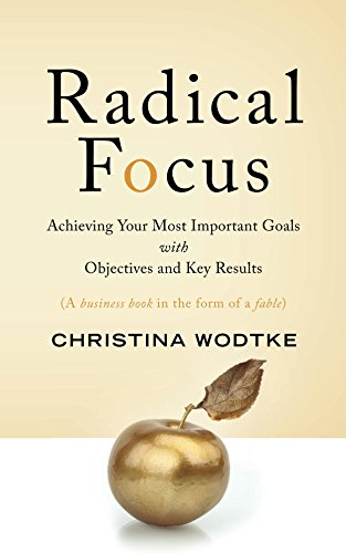 Radical Focus - Achieving your most Important Goals with Objectives and Key Results